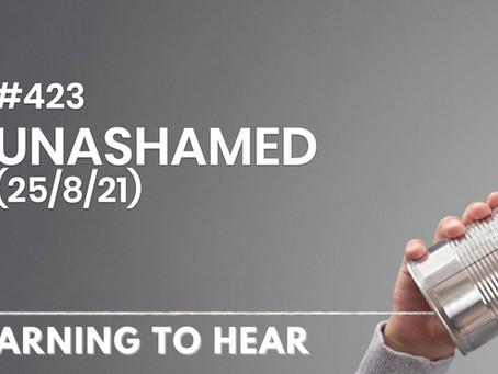 #423 - UNASHAMED - (25/8/21)