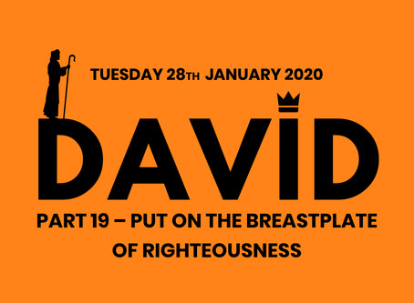 PART 19 – PUT ON THE BREASTPLATE OF RIGHTEOUSNESS (28/1/19)