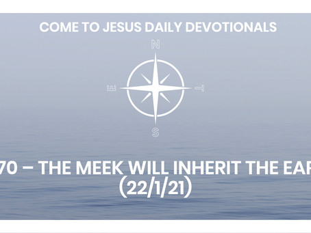 #270 – THE MEEK WILL INHERIT THE EARTH (22/1/21)