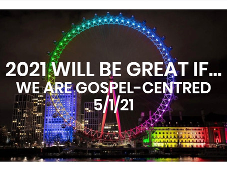 #257 – 2021 WILL BE GREAT IF…WE ARE GOSPEL-CENTRED (5/1/21)