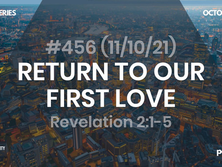 #456 (11/10/21) RETURN TO OUR FIRST LOVE