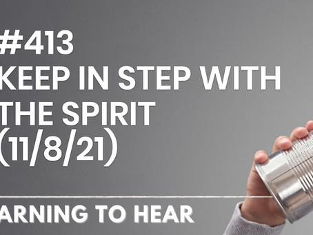 #413 - KEEP IN STEP WITH THE SPIRIT - (11/8/21)
