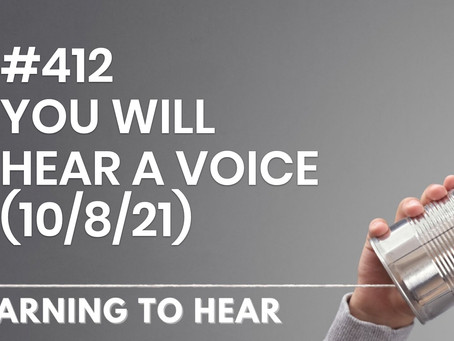 #412 - YOU WILL HEAR A VOICE - (10/8/21)
