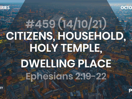 #459 (14/10/21) CITIZENS, HOUSEHOLD, HOLY TEMPLE, DWELLING PLACE