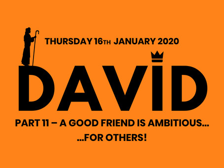 PART 11. A GOOD FRIEND IS AMBITIOUS...FOR OTHERS! (16/1/20)