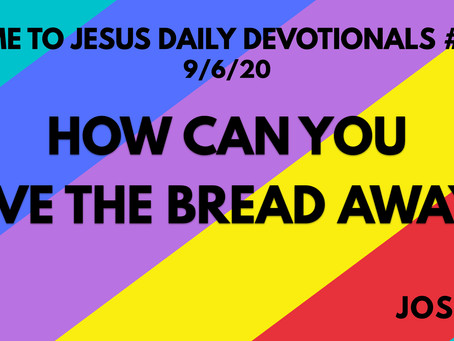#122 – HOW CAN YOU GIVE THE BREAD AWAY? (9/6/20)