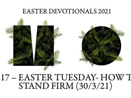 #317 – EASTER TUESDAY- HOW TO STAND FIRM (30/3/21)
