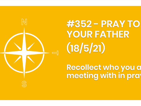 #352 - PRAY TO YOUR FATHER (18/5/21)
