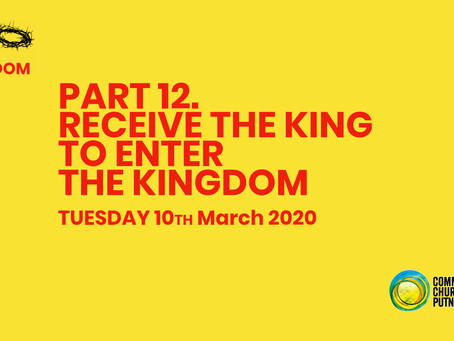 PART 12 – RECEIVE THE KING TO ENTER THE KINGDOM (10/3/20)
