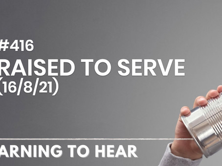 #416 - RAISED TO SERVE - (16/8/21)