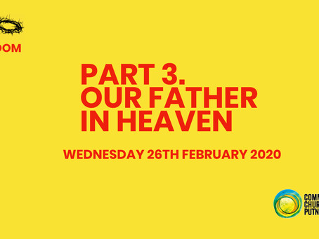 PART 3 – OUR FATHER IN HEAVEN (26/2/20)