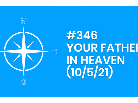 #346 - YOUR FATHER IN HEAVEN (10/5/21)