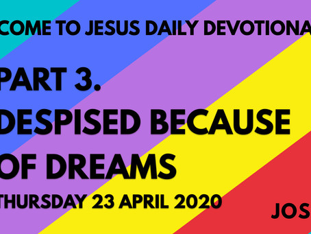 PART 3 – DESPISED BECAUSE OF DREAMS (23/4/20)