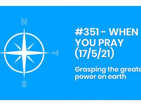 #351 - WHEN YOU PRAY (17/5/21)
