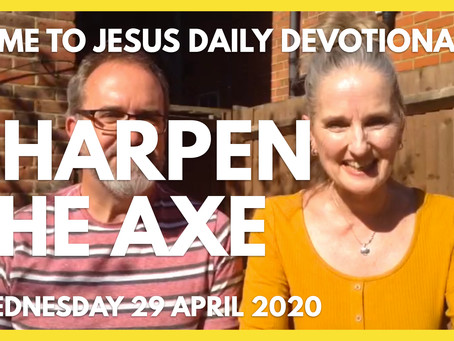 SHARPEN THE AXE (29/4/20)