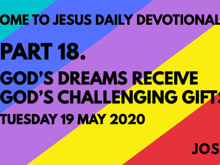 PART 18 – GOD'S DREAMS RECEIVE GOD'S CHALLENGING GIFTS (19/5/20)