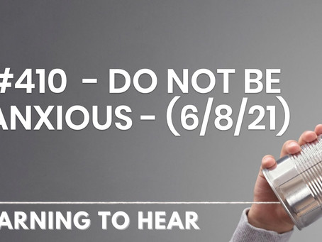 #410  - DO NOT BE ANXIOUS - (6/8/21)