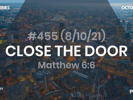 #455 (8/10/21) CLOSE THE DOOR