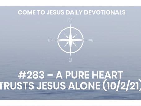 #283 – A PURE HEART TRUSTS JESUS ALONE (10/2/21)
