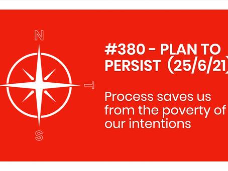 #380 - PLAN TO PERSIST  (25/6/21)