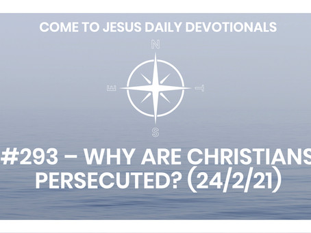 #293 – WHY ARE CHRISTIANS PERSECUTED? (24/2/21)