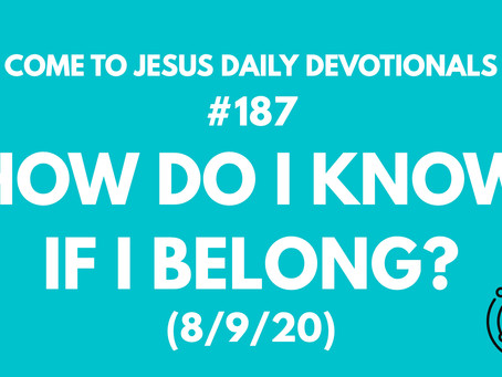 #187 – HOW DO I KNOW IF I BELONG? (8/9/20)