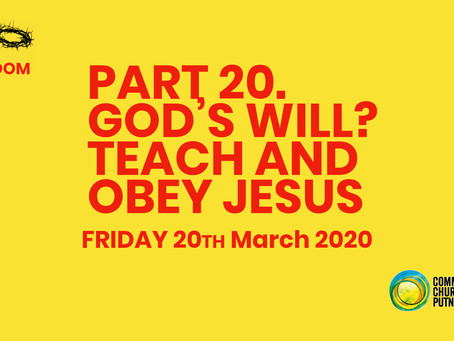 PART 20 – GOD'S WILL? TEACH TO OBEY JESUS (THE GREAT COMMISSION PART 3) (20/3/20)