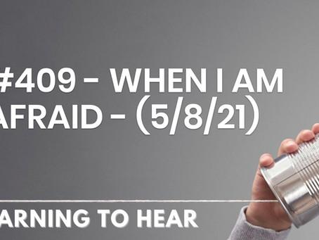 #409  - WHEN I AM AFRAID - (5/8/21)