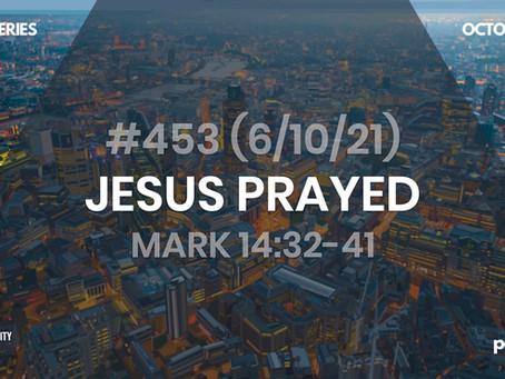 #453 (6/10/21) - JESUS PRAYED