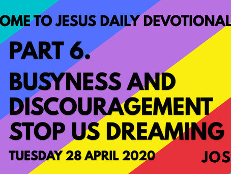 PART 6 – BUSYNESS AND DISCOURAGEMENT STOP US DREAMING (28/4/20)