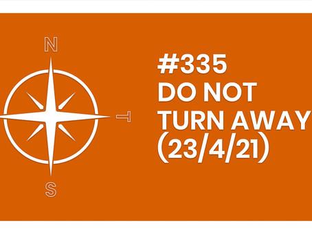 #335 – DO NOT TURN AWAY (23/4/21)