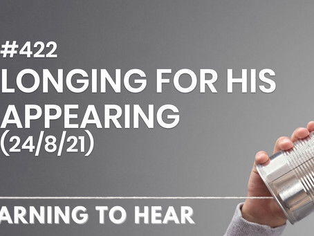 #422  - LONGING FOR HIS APPEARING - (24/8/21)