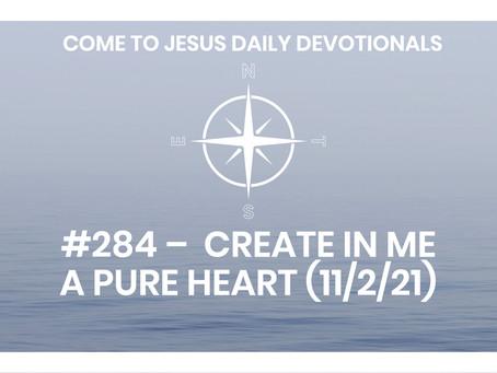 #284 –  CREATE IN ME A PURE HEART (11/2/21)