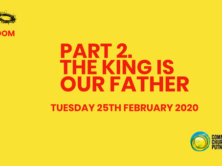 PART 2 – THE KING IS OUR FATHER (25/2/20)