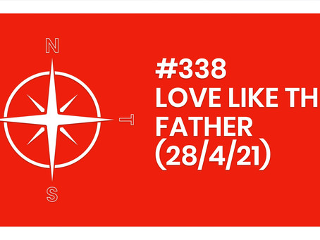 #338 – LOVE LIKE THE FATHER (28/4/21)