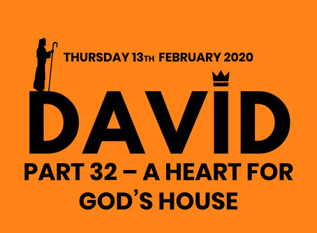 PART 32 – A HEART FOR GOD'S HOUSE (13/2/20)