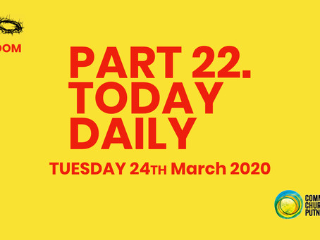 PART 22 – TODAY...DAILY (24/3/20)