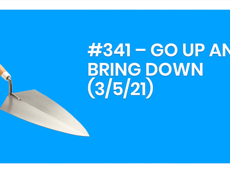 #341 – GO UP AND BRING DOWN (3/5/21)