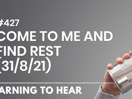 #427 - COME TO ME AND FIND REST - (31/8/21)