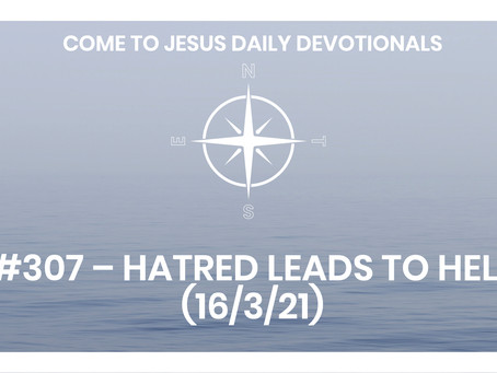 #307 – HATRED LEADS TO HELL (16/3/21)