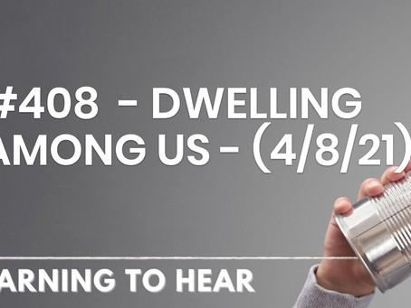 #408  - DWELLING AMONG US - (4/8/21)