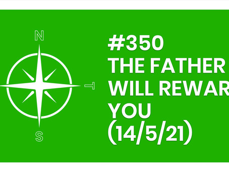 #350 – THE FATHER WILL REWARD YOU (14/5/21)