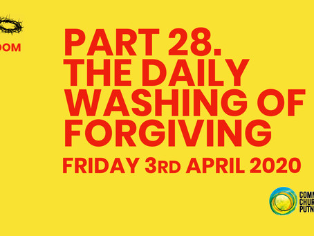 PART 28 – THE DAILY WASHING OF FORGIVING (3/4/20)