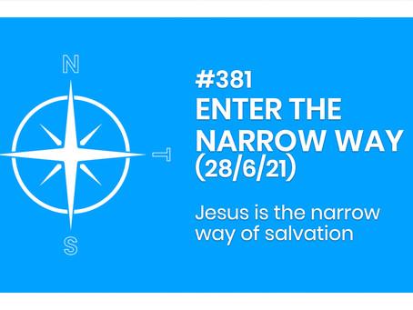 #381 - ENTER THE NARROW WAY (28/6/21)