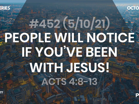 #452 (5/10/21) - PEOPLE WILL NOTICE IF YOU'VE BEEN WITH JESUS