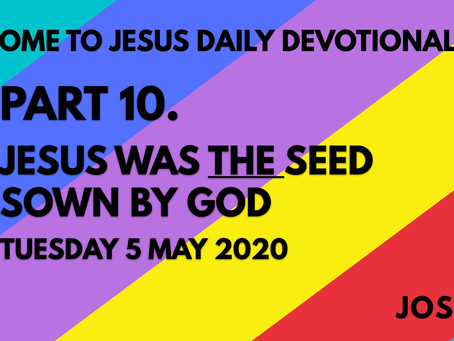 PART 10 – JESUS WAS THE SEED SOWN BY GOD (5/5/20)