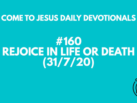 #160 – REJOICE IN LIFE OR DEATH (31/7/20)