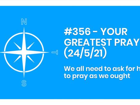 #356 - YOUR GREATEST PRAYER (24/5/21)