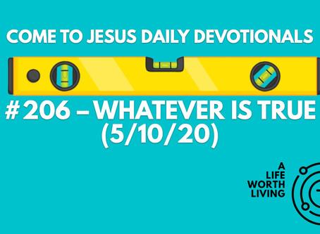 #206 – WHATEVER IS TRUE (5/10/20)