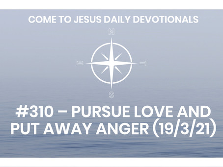 #310 – PURSUE LOVE AND PUT AWAY ANGER (19/3/21)